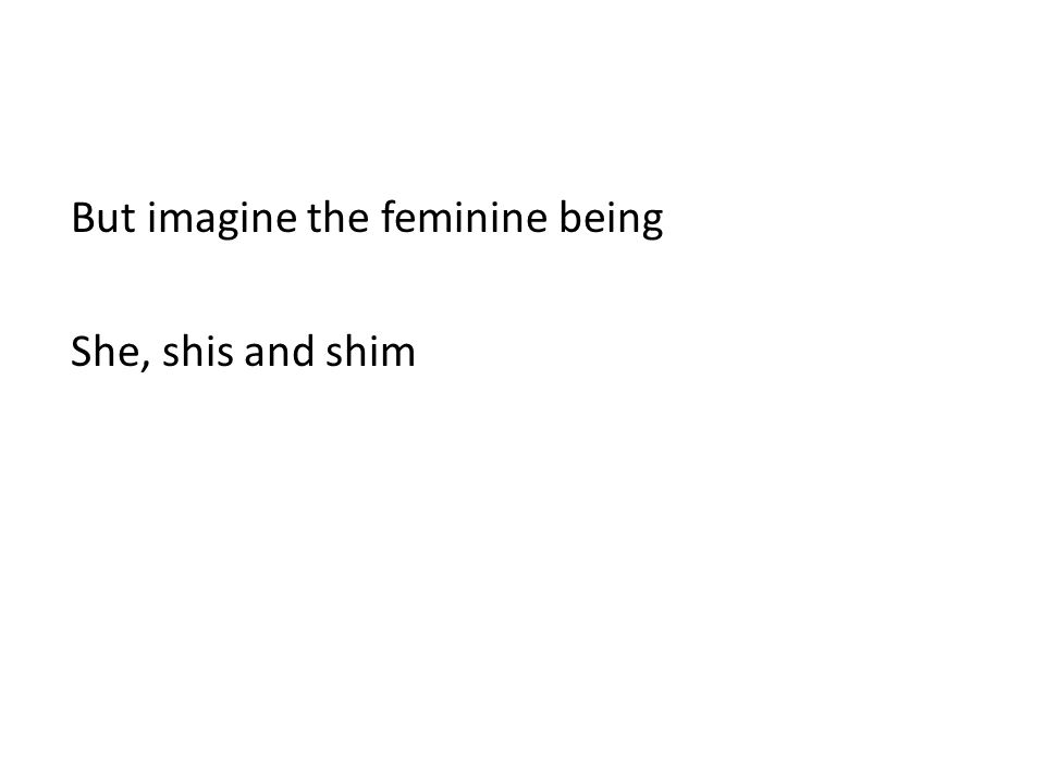 But imagine the feminine being She, shis and shim