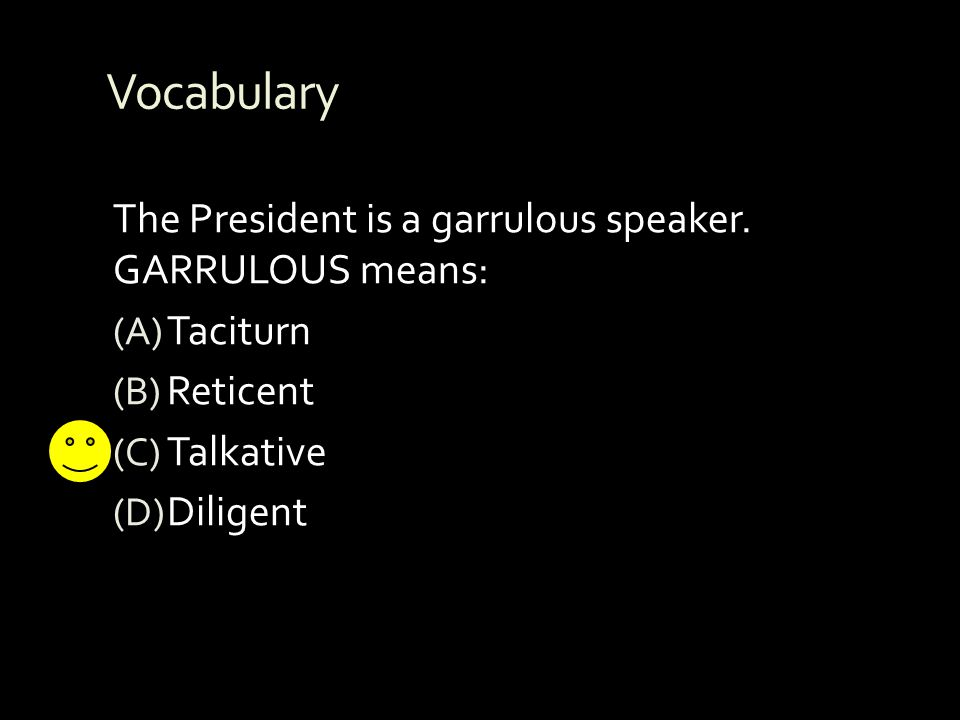 Vocabulary The President is a garrulous speaker. GARRULOUS means: (A) Taciturn (B) Reticent (C) Talkative (D) Diligent