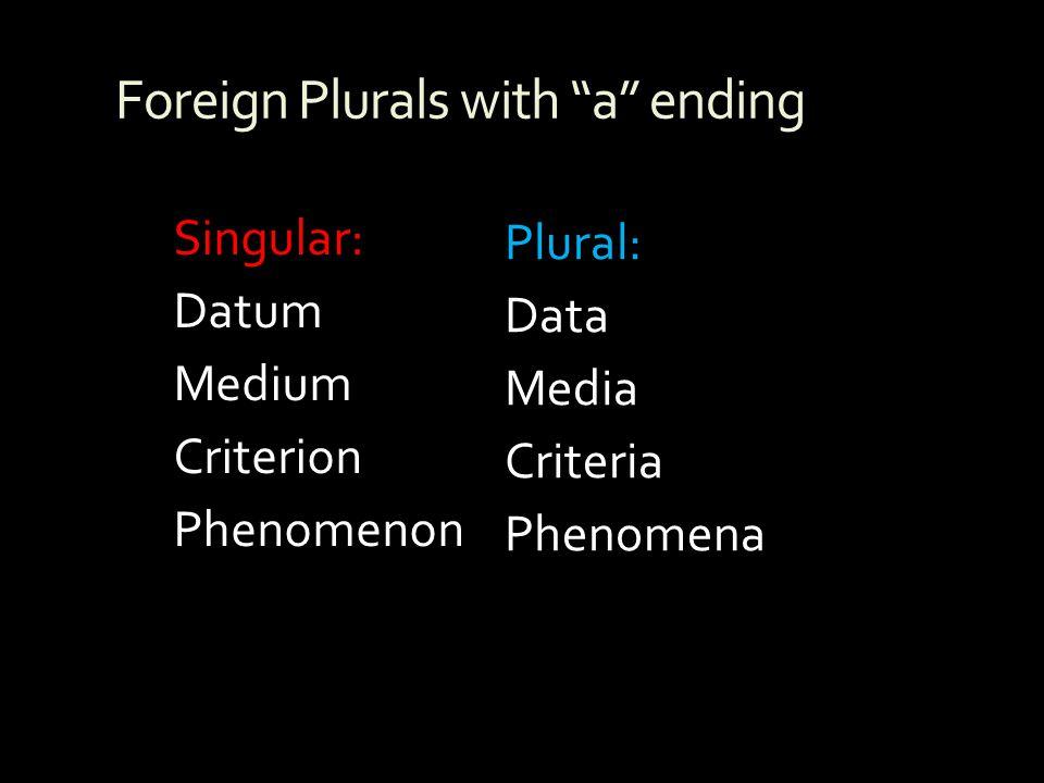 Foreign Plurals with a ending Plural: Data Media Criteria Phenomena Singular: Datum Medium Criterion Phenomenon