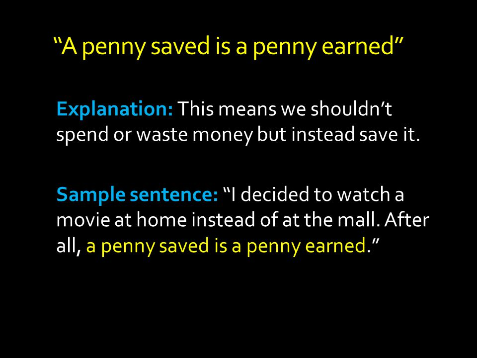 A penny saved is a penny earned Explanation: This means we shouldnt spend or waste money but instead save it. Sample sentence: I decided to watch a mo