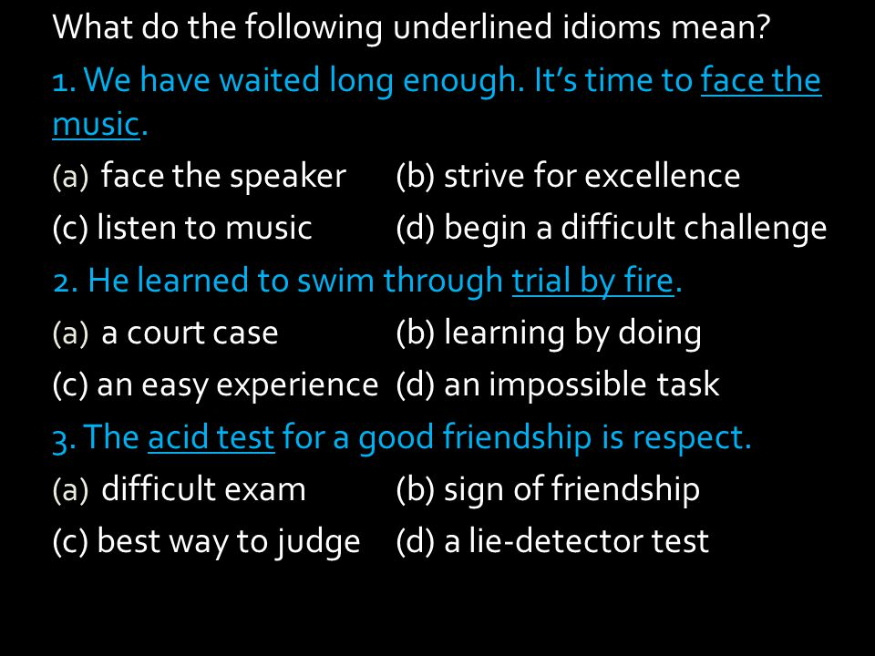 What do the following underlined idioms mean? 1. We have waited long enough. Its time to face the music. (a) face the speaker(b) strive for excellence