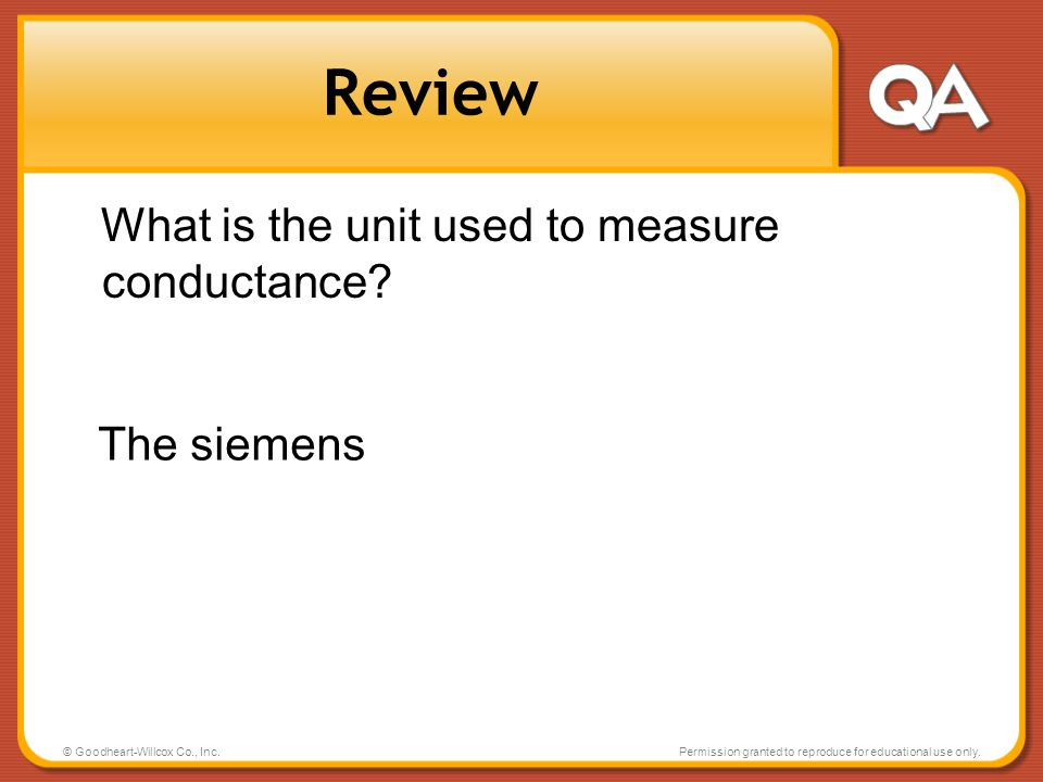 © Goodheart-Willcox Co., Inc.Permission granted to reproduce for educational use only. Review What is the unit used to measure conductance? The siemen