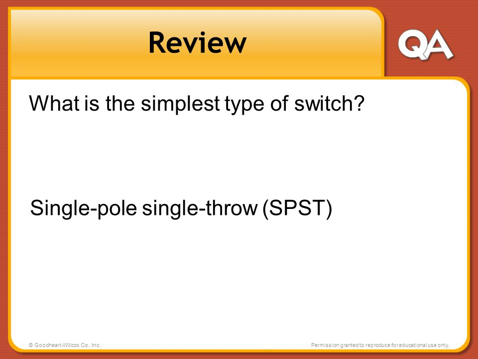 © Goodheart-Willcox Co., Inc.Permission granted to reproduce for educational use only. Review What is the simplest type of switch? Single-pole single-