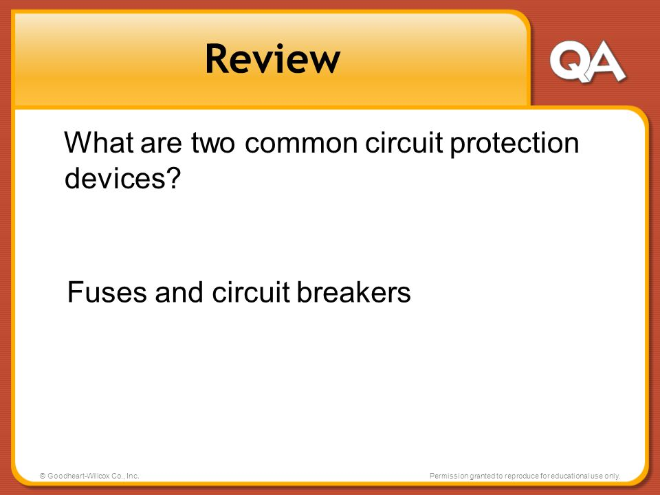 © Goodheart-Willcox Co., Inc.Permission granted to reproduce for educational use only. Review What are two common circuit protection devices? Fuses an