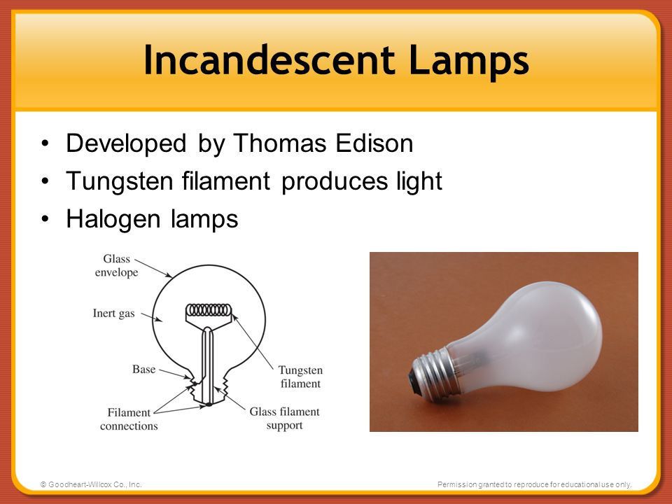 © Goodheart-Willcox Co., Inc.Permission granted to reproduce for educational use only. Incandescent Lamps Developed by Thomas Edison Tungsten filament