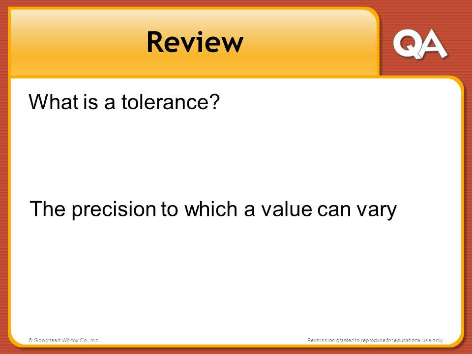© Goodheart-Willcox Co., Inc.Permission granted to reproduce for educational use only. Review What is a tolerance? The precision to which a value can
