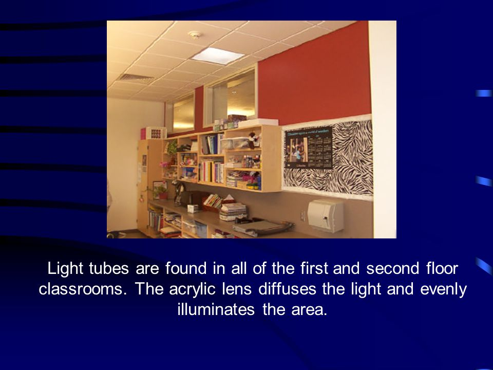 Light tubes are found in all of the first and second floor classrooms. The acrylic lens diffuses the light and evenly illuminates the area.