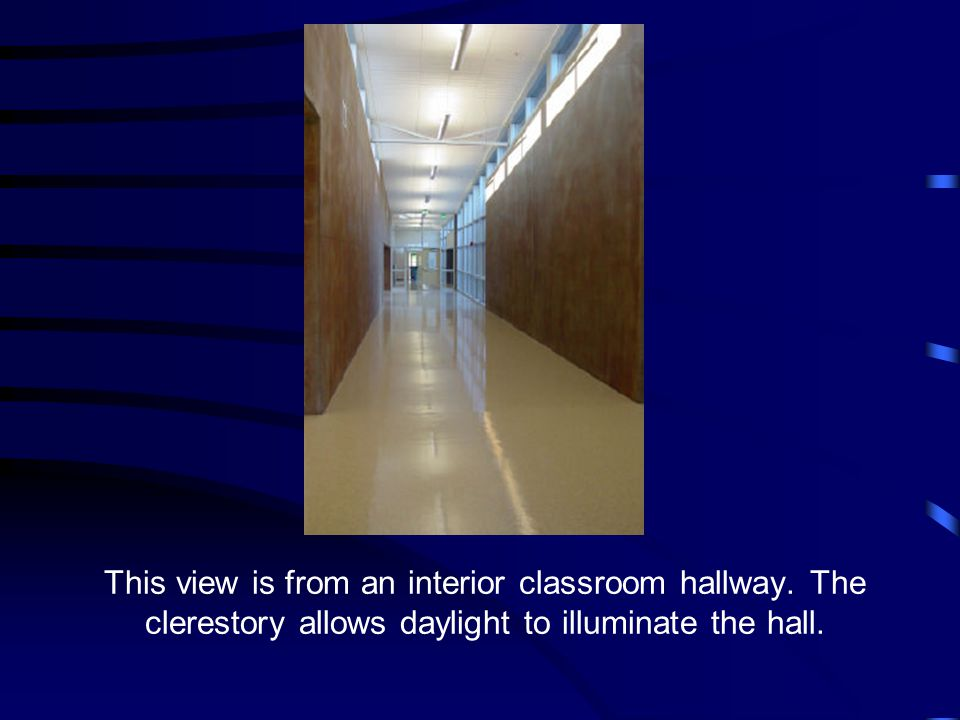 This view is from an interior classroom hallway. The clerestory allows daylight to illuminate the hall.