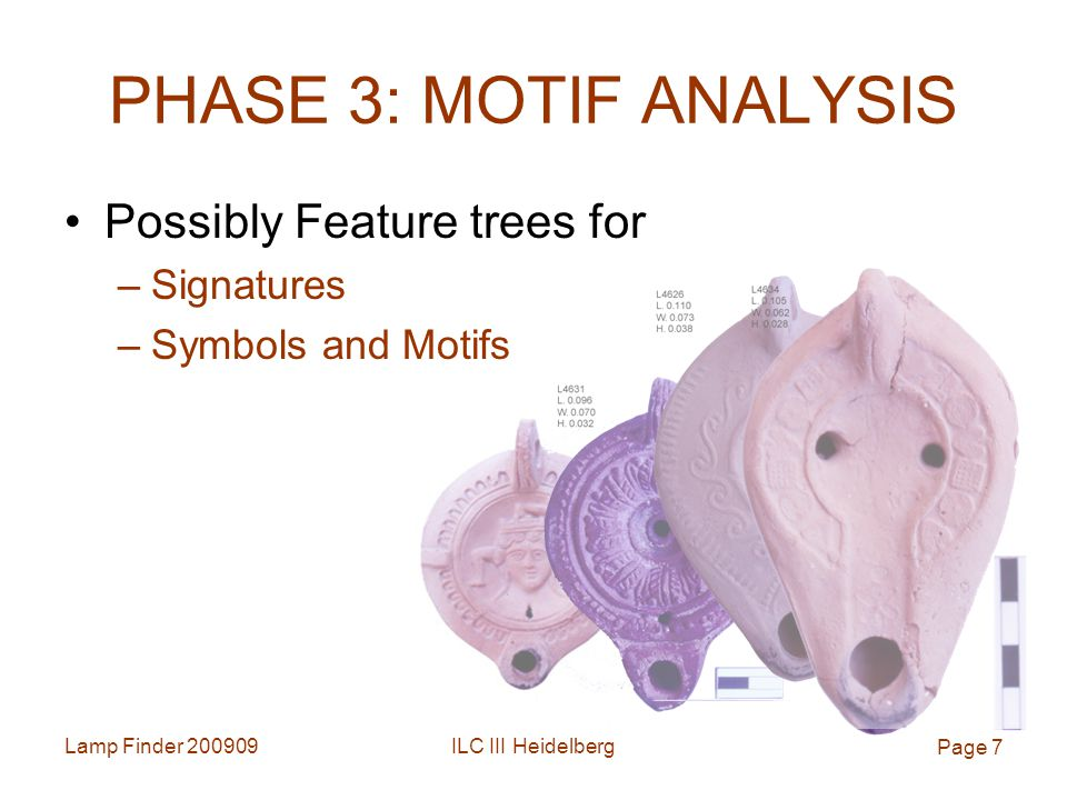 Lamp Finder ILC III Heidelberg Page 7 PHASE 3: MOTIF ANALYSIS Possibly Feature trees for –Signatures –Symbols and Motifs