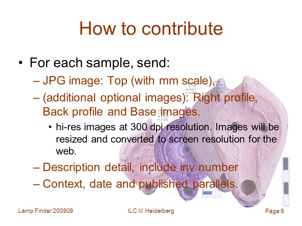 Lamp Finder ILC III Heidelberg Page 9 How to contribute For each sample, send: –JPG image: Top (with mm scale), –(additional optional images): Right profile, Back profile and Base images.