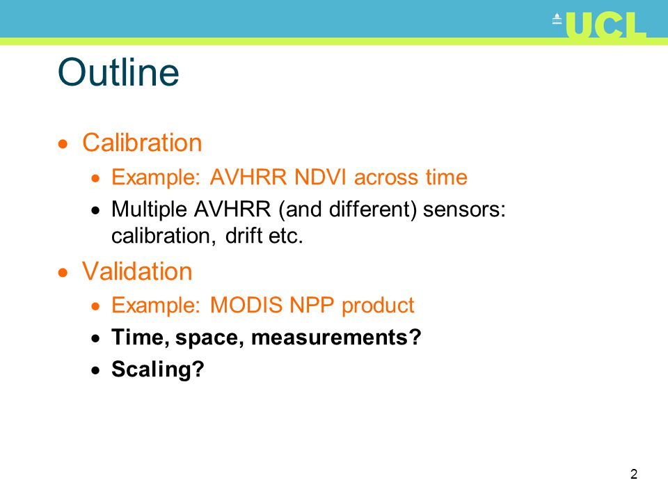 2 Outline Calibration Example: AVHRR NDVI across time Multiple AVHRR (and different) sensors: calibration, drift etc. Validation Example: MODIS NPP pr