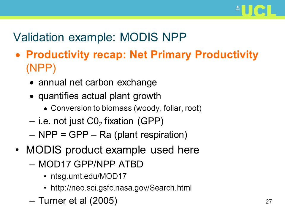 27 Validation example: MODIS NPP Productivity recap: Net Primary Productivity (NPP) annual net carbon exchange quantifies actual plant growth Conversion to biomass (woody, foliar, root) –i.e.