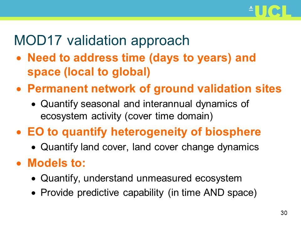 30 MOD17 validation approach Need to address time (days to years) and space (local to global) Permanent network of ground validation sites Quantify seasonal and interannual dynamics of ecosystem activity (cover time domain) EO to quantify heterogeneity of biosphere Quantify land cover, land cover change dynamics Models to: Quantify, understand unmeasured ecosystem Provide predictive capability (in time AND space)