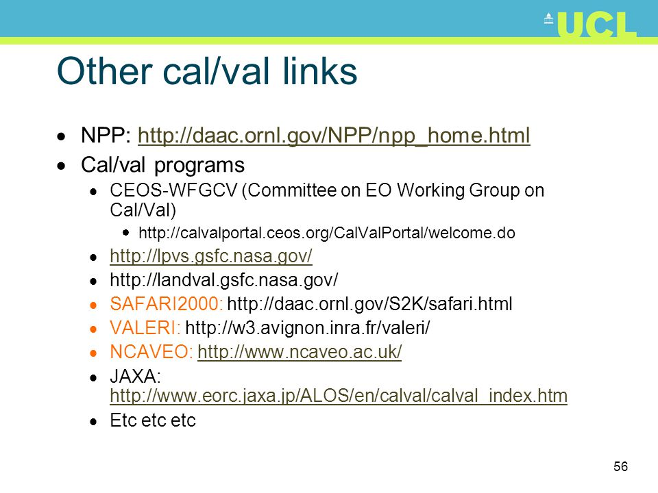 56 Other cal/val links NPP: http://daac.ornl.gov/NPP/npp_home.htmlhttp://daac.ornl.gov/NPP/npp_home.html Cal/val programs CEOS-WFGCV (Committee on EO Working Group on Cal/Val) http://calvalportal.ceos.org/CalValPortal/welcome.do http://lpvs.gsfc.nasa.gov/ http://landval.gsfc.nasa.gov/ SAFARI2000: http://daac.ornl.gov/S2K/safari.html VALERI: http://w3.avignon.inra.fr/valeri/ NCAVEO: http://www.ncaveo.ac.uk/http://www.ncaveo.ac.uk/ JAXA: http://www.eorc.jaxa.jp/ALOS/en/calval/calval_index.htm http://www.eorc.jaxa.jp/ALOS/en/calval/calval_index.htm Etc etc etc