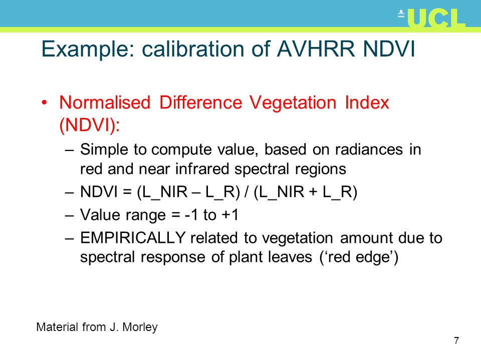 7 Example: calibration of AVHRR NDVI Normalised Difference Vegetation Index (NDVI): –Simple to compute value, based on radiances in red and near infrared spectral regions –NDVI = (L_NIR – L_R) / (L_NIR + L_R) –Value range = -1 to +1 –EMPIRICALLY related to vegetation amount due to spectral response of plant leaves (red edge) Material from J.