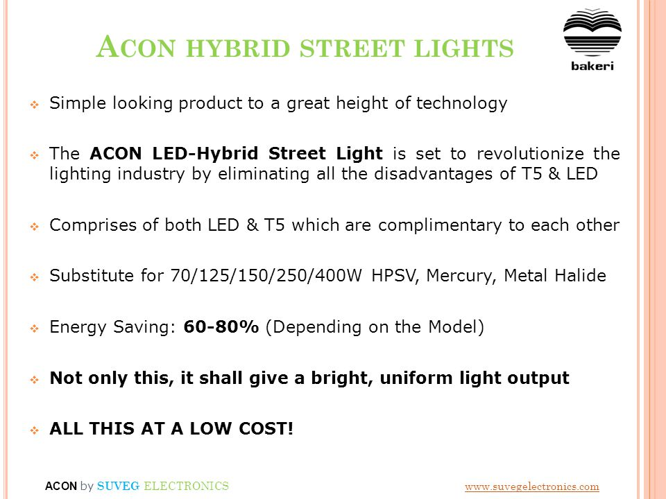A CON HYBRID STREET LIGHTS Simple looking product to a great height of technology The ACON LED-Hybrid Street Light is set to revolutionize the lighting industry by eliminating all the disadvantages of T5 & LED Comprises of both LED & T5 which are complimentary to each other Substitute for 70/125/150/250/400W HPSV, Mercury, Metal Halide Energy Saving: 60-80% (Depending on the Model) Not only this, it shall give a bright, uniform light output ALL THIS AT A LOW COST.