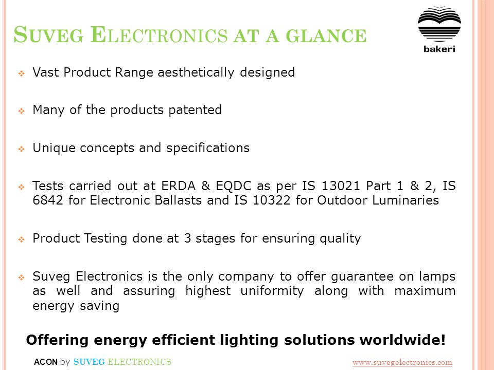 S UVEG E LECTRONICS AT A GLANCE Vast Product Range aesthetically designed Many of the products patented Unique concepts and specifications Tests carried out at ERDA & EQDC as per IS 13021 Part 1 & 2, IS 6842 for Electronic Ballasts and IS 10322 for Outdoor Luminaries Product Testing done at 3 stages for ensuring quality Suveg Electronics is the only company to offer guarantee on lamps as well and assuring highest uniformity along with maximum energy saving Offering energy efficient lighting solutions worldwide.