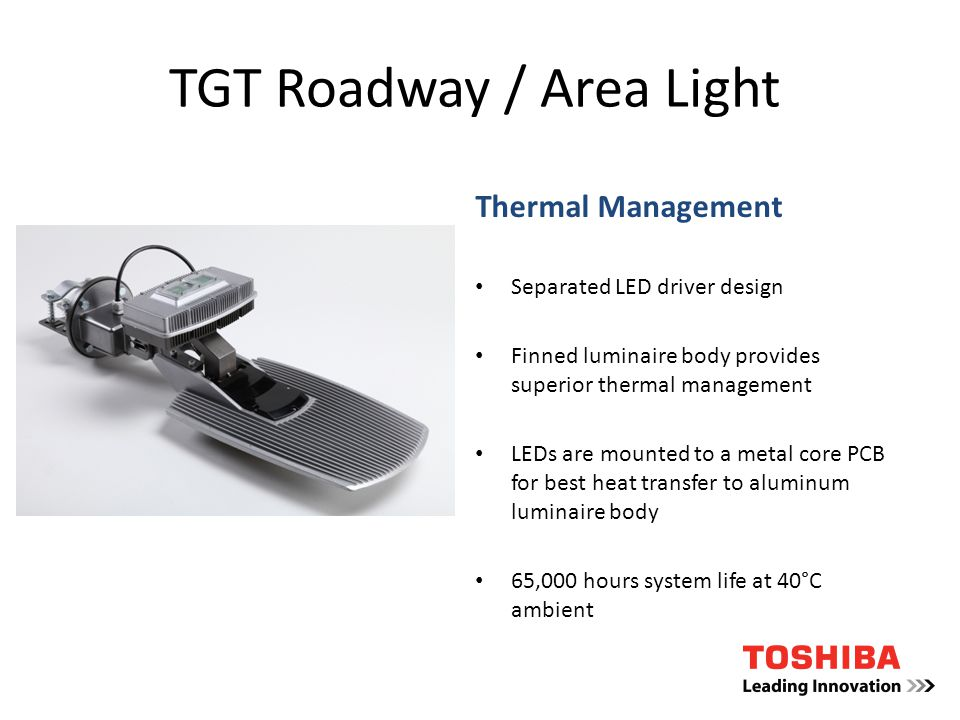TGT Roadway / Area Light Thermal Management Separated LED driver design Finned luminaire body provides superior thermal management LEDs are mounted to a metal core PCB for best heat transfer to aluminum luminaire body 65,000 hours system life at 40°C ambient