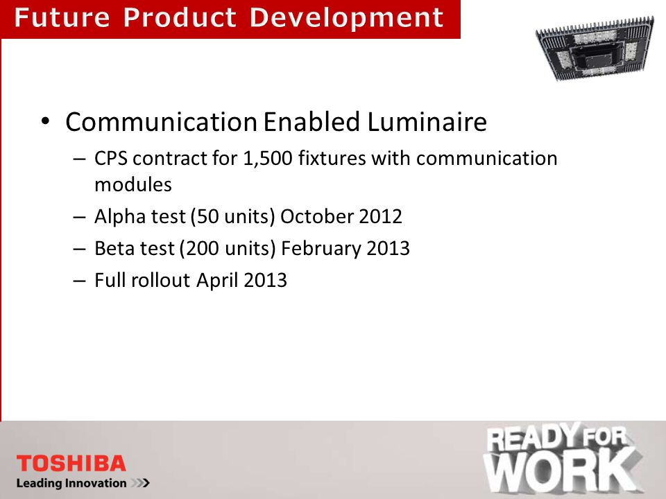 Communication Enabled Luminaire – CPS contract for 1,500 fixtures with communication modules – Alpha test (50 units) October 2012 – Beta test (200 units) February 2013 – Full rollout April 2013