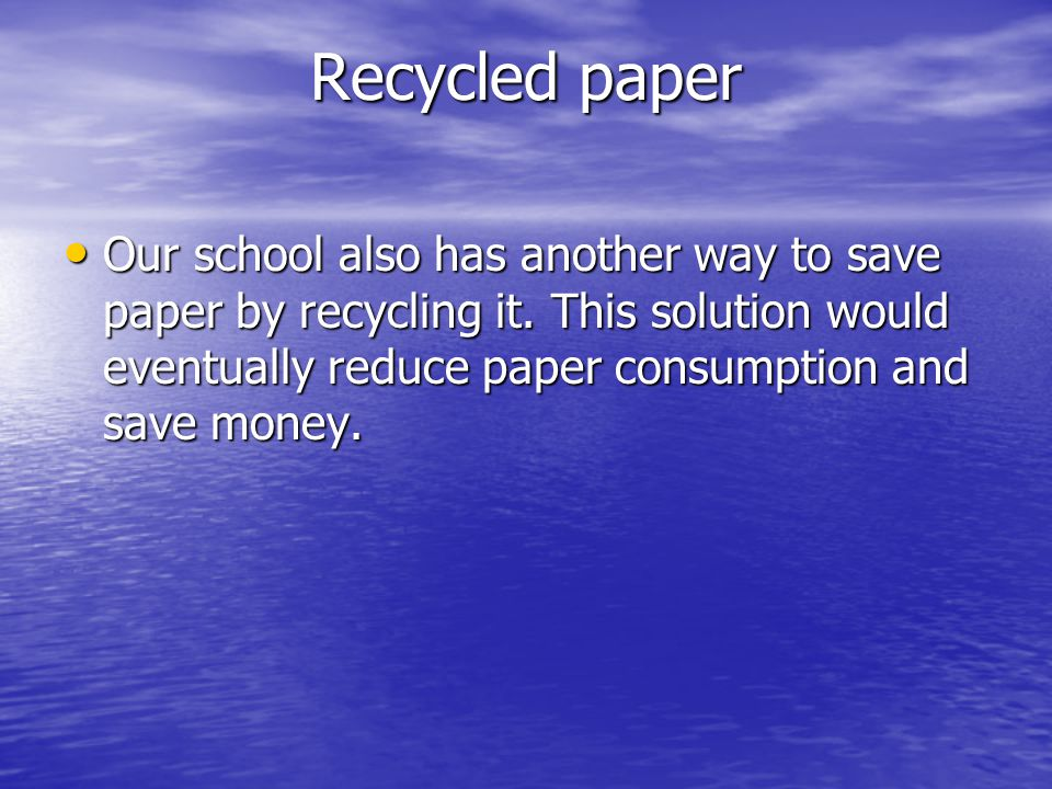 Recycled paper Our school also has another way to save paper by recycling it. This solution would eventually reduce paper consumption and save money.