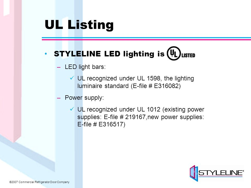 ©2007 Commercial Refrigerator Door Company UL Listing STYLELINE LED lighting is –LED light bars: UL recognized under UL 1598, the lighting luminaire standard (E-file # E316082) –Power supply: UL recognized under UL 1012 (existing power supplies: E-file # 219167,new power supplies: E-file # E316517)