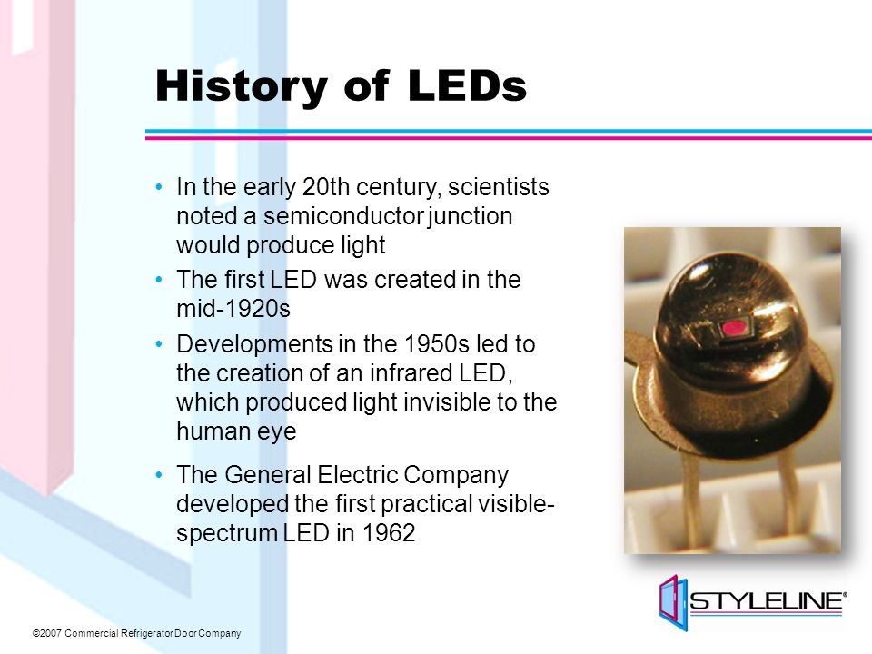 ©2007 Commercial Refrigerator Door Company History of LEDs In the early 20th century, scientists noted a semiconductor junction would produce light The first LED was created in the mid-1920s Developments in the 1950s led to the creation of an infrared LED, which produced light invisible to the human eye The General Electric Company developed the first practical visible- spectrum LED in 1962