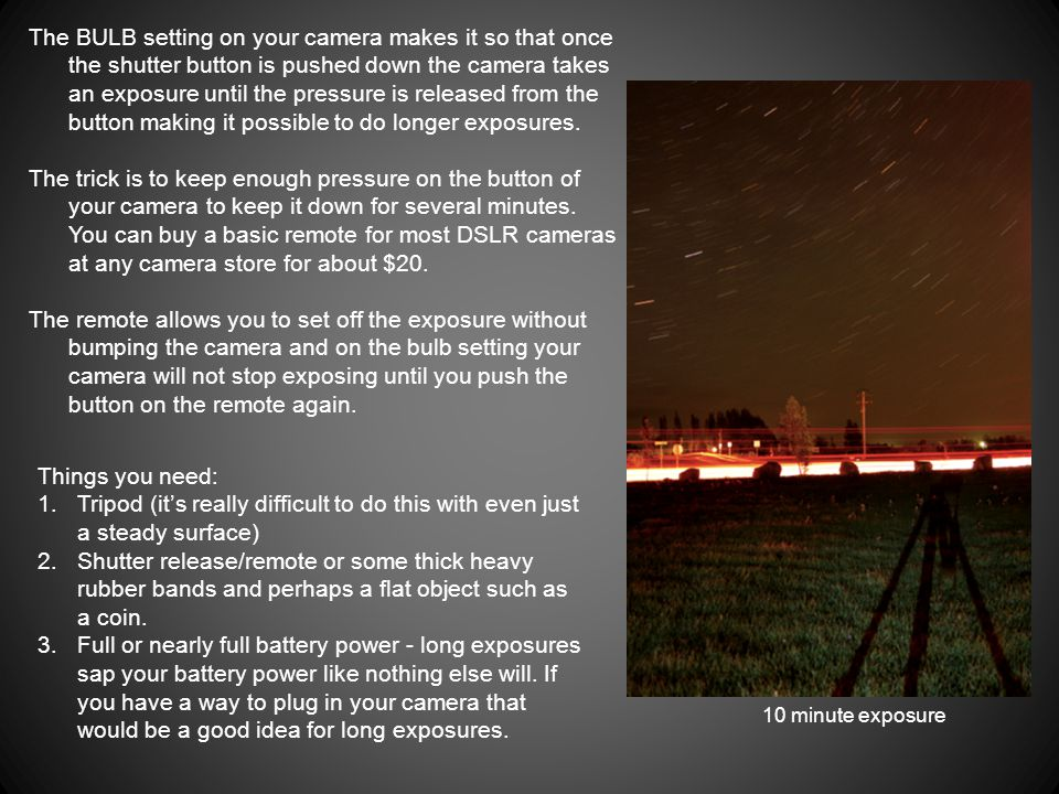 10 minute exposure Things you need: 1.Tripod (its really difficult to do this with even just a steady surface) 2.Shutter release/remote or some thick heavy rubber bands and perhaps a flat object such as a coin.