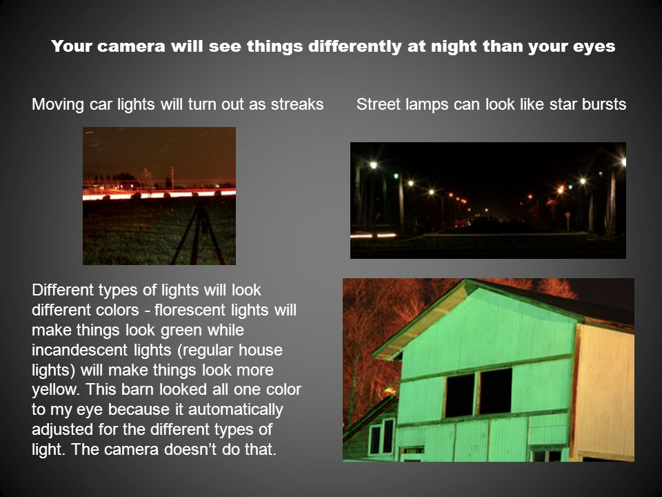 Your camera will see things differently at night than your eyes Moving car lights will turn out as streaksStreet lamps can look like star bursts Different types of lights will look different colors - florescent lights will make things look green while incandescent lights (regular house lights) will make things look more yellow.