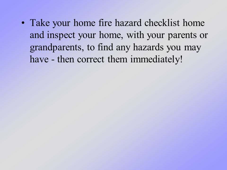 Take your home fire hazard checklist home and inspect your home, with your parents or grandparents, to find any hazards you may have - then correct them immediately!