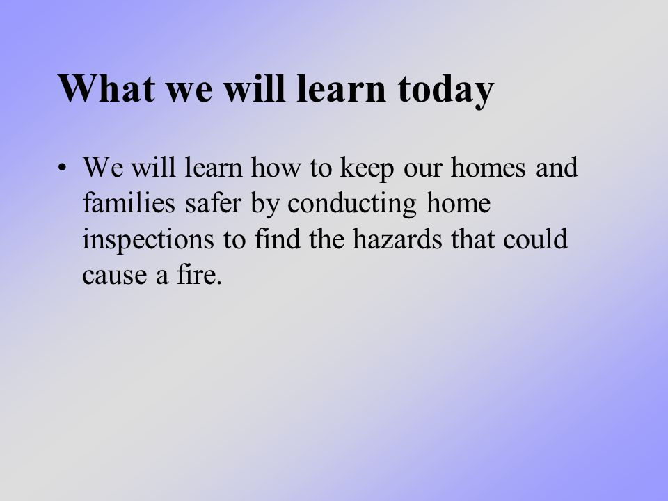 What we will learn today We will learn how to keep our homes and families safer by conducting home inspections to find the hazards that could cause a fire.