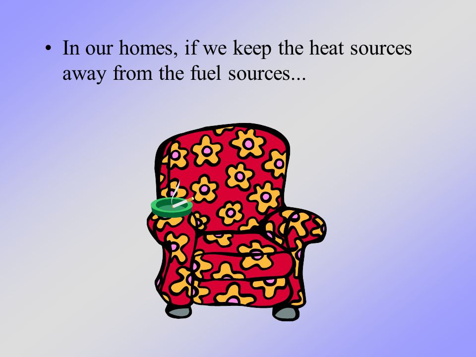 In our homes, if we keep the heat sources away from the fuel sources...