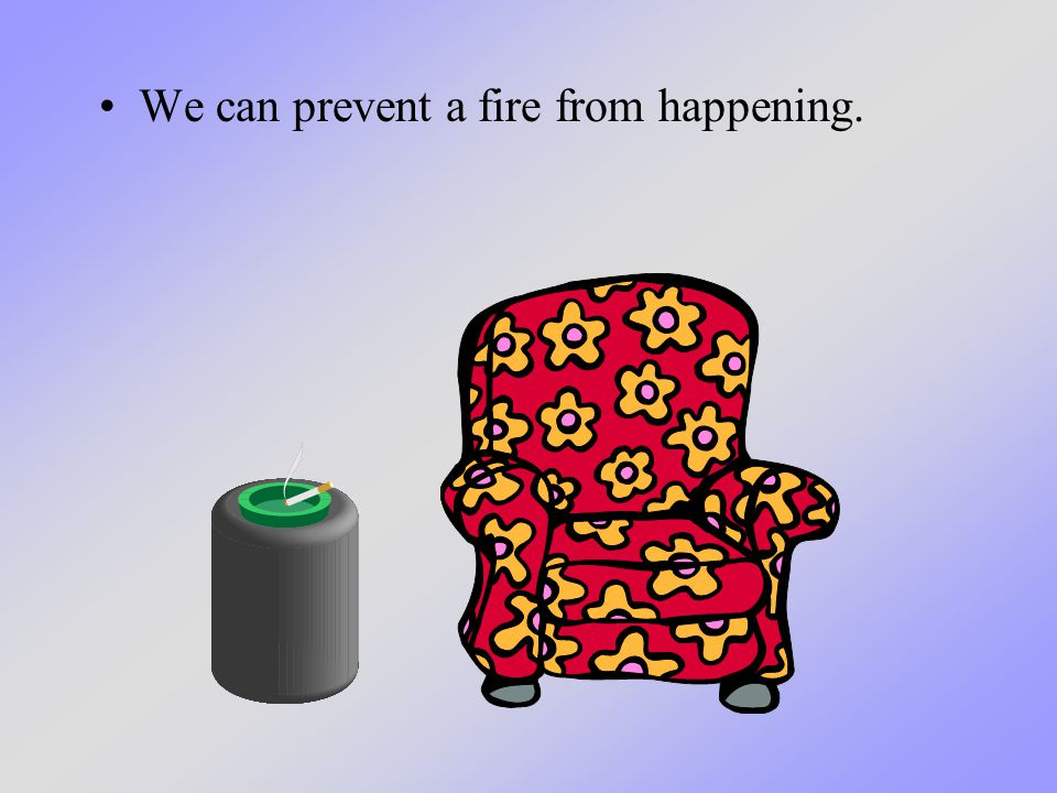 We can prevent a fire from happening.