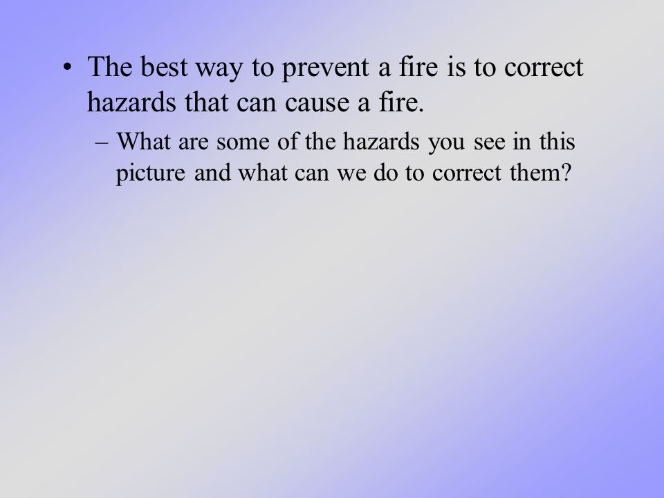 The best way to prevent a fire is to correct hazards that can cause a fire.
