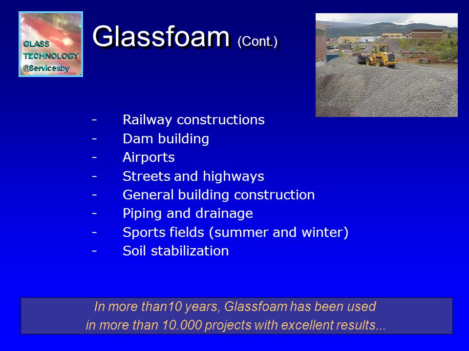 -Railway constructions -Dam building - Airports - Streets and highways - General building construction - Piping and drainage - Sports fields (summer and winter) - Soil stabilization In more than10 years, Glassfoam has been used in more than projects with excellent results...