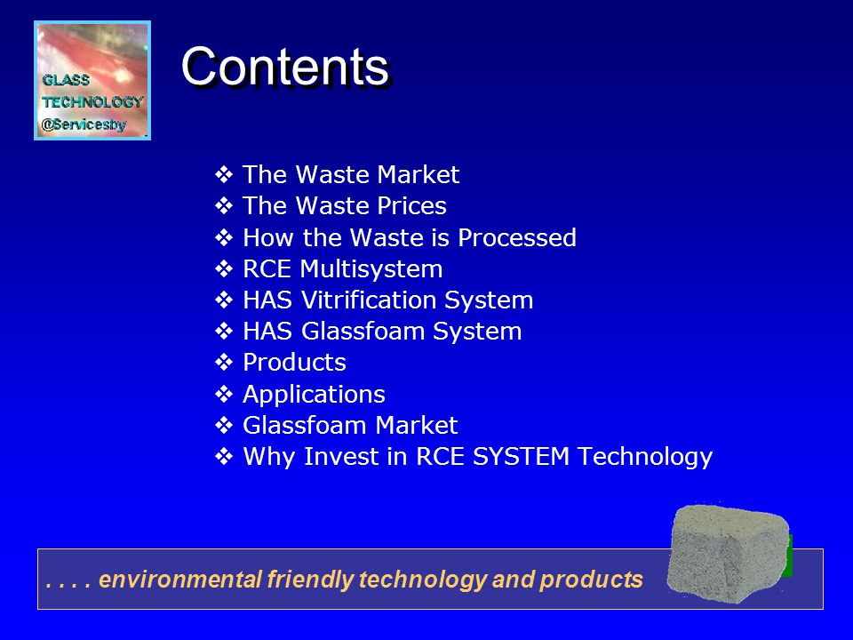 Contents The Waste Market The Waste Prices How the Waste is Processed RCE Multisystem HAS Vitrification System HAS Glassfoam System Products Applications Glassfoam Market Why Invest in RCE SYSTEM Technology....