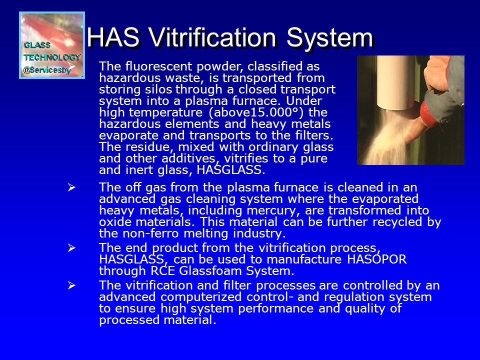 HAS Glass Foam System Clean and crushed glass from RCE Multisystem, with or without HASGLASS from HAS Vitrification System is transported and mixed from storing silos to a ball mill where it is milled down to a fine grain powder.