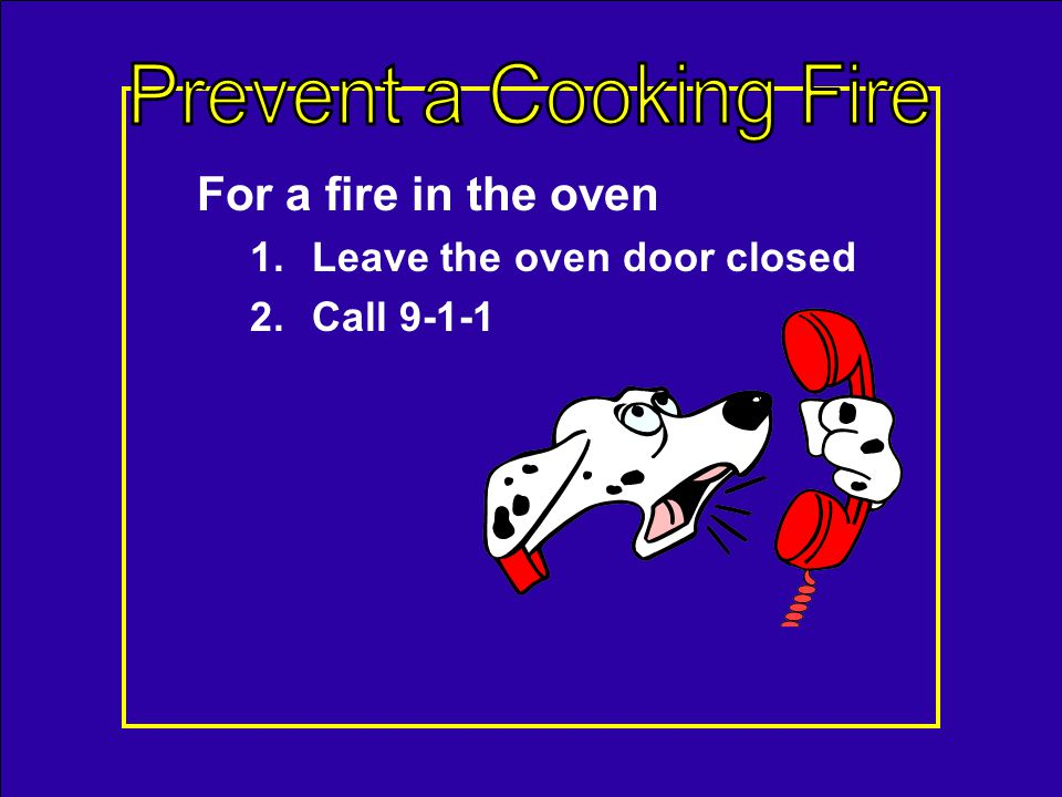 For a grease fire in a pan – 1.Slide a lid over the pan, 2.Turn off the burner 3.Let it cool If you dont have a lid use: –Larger pan –Cookie sheet –Wo
