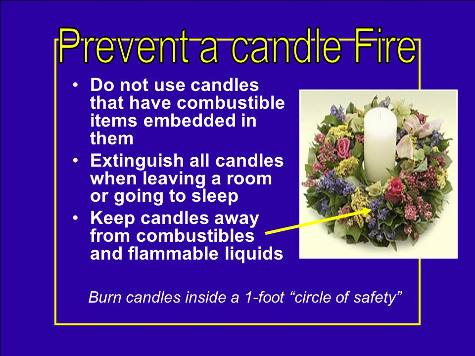Always use a candleholder Make sure its –Sturdy, wont tip –Non- combustible –Large enough to collect dripping wax