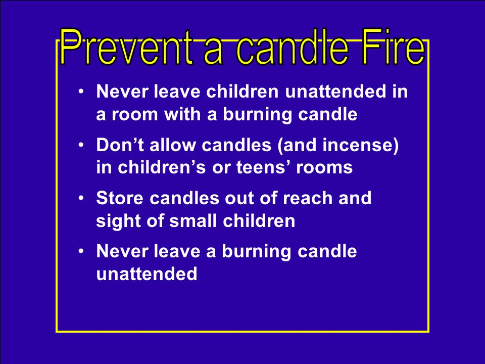 Do not use candles that have combustible items embedded in them Extinguish all candles when leaving a room or going to sleep Keep candles away from combustibles and flammable liquids Burn candles inside a 1-foot circle of safety