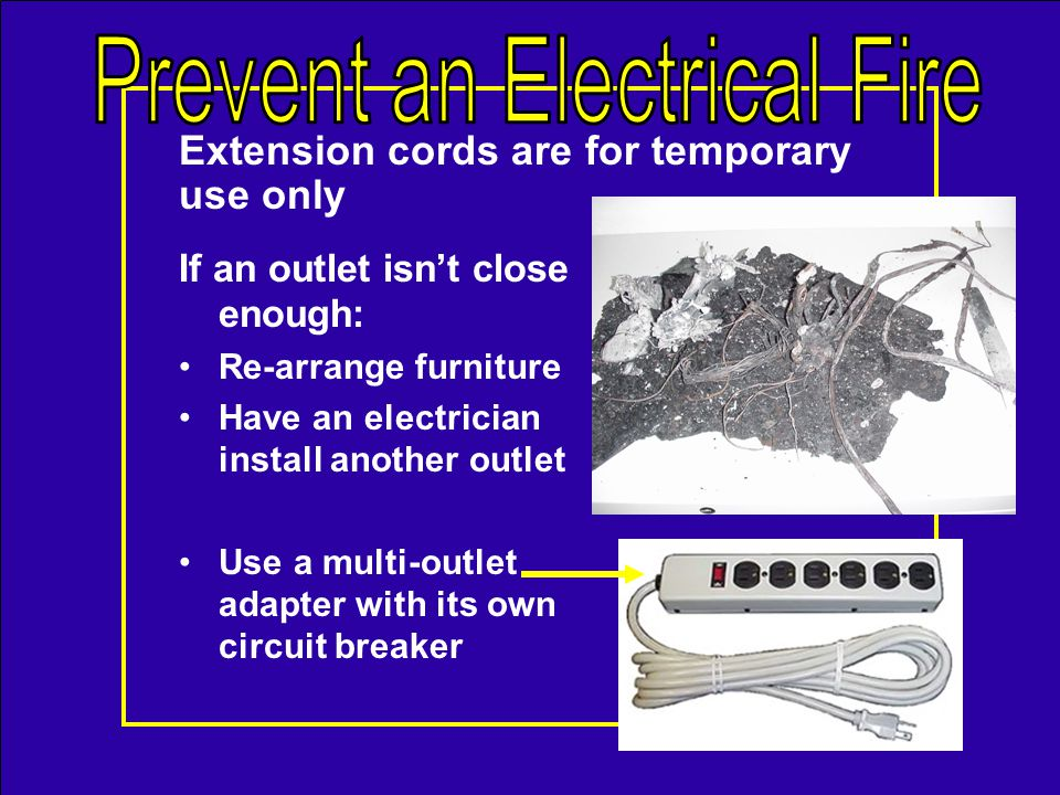 Care for electrical cords Dont push furniture against plugs in outlets Never run cords under carpets or through doorways Never alter plugs