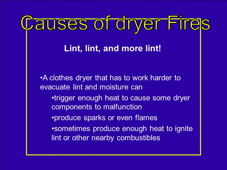 Each year dryer fires cause: –$99 million damage –15,600 fire department responses –About 400 injuries and 15 fatalities.