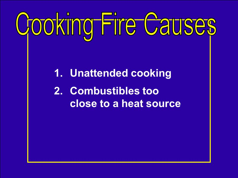 1.Unattended cooking 2.Combustibles too close to a heat source