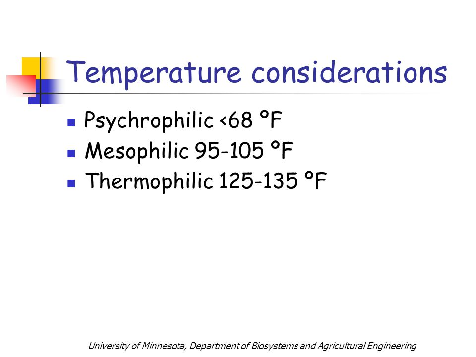 University of Minnesota, Department of Biosystems and Agricultural Engineering Temperature considerations Psychrophilic <68 ºF Mesophilic 95-105 ºF Thermophilic 125-135 ºF