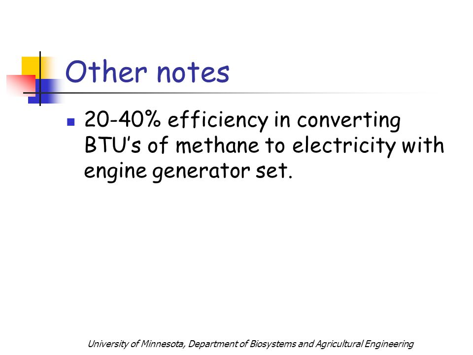 University of Minnesota, Department of Biosystems and Agricultural Engineering Other notes 20-40% efficiency in converting BTUs of methane to electricity with engine generator set.