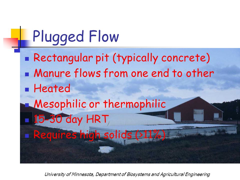 University of Minnesota, Department of Biosystems and Agricultural Engineering Rectangular pit (typically concrete) Manure flows from one end to other Heated Mesophilic or thermophilic 15-30 day HRT Requires high solids (>11%) Plugged Flow