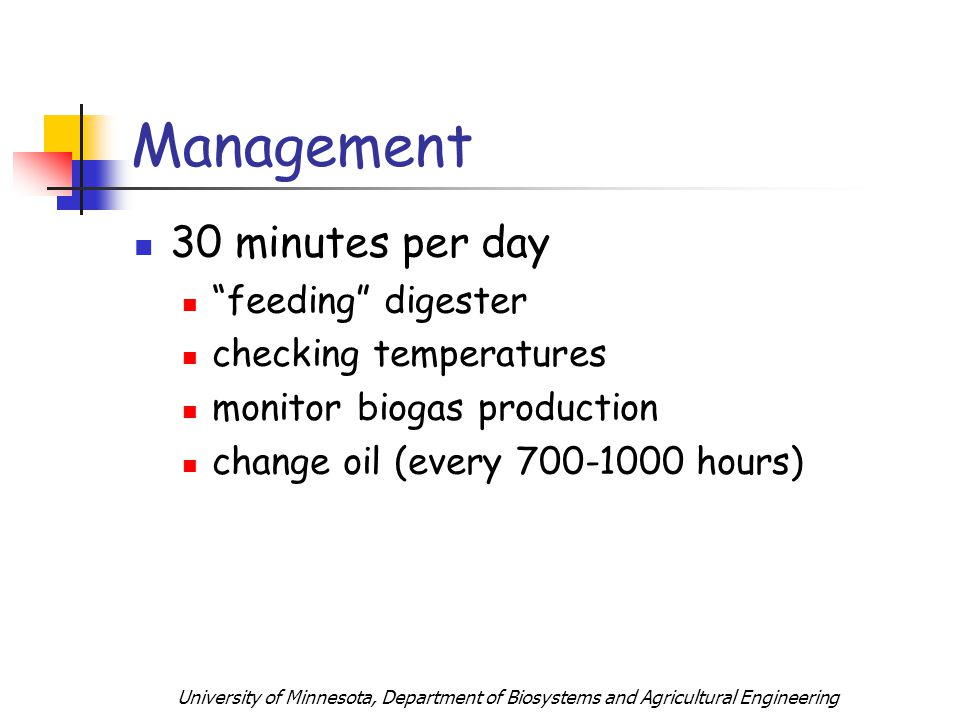 University of Minnesota, Department of Biosystems and Agricultural Engineering 30 minutes per day feeding digester checking temperatures monitor biogas production change oil (every 700-1000 hours) Management