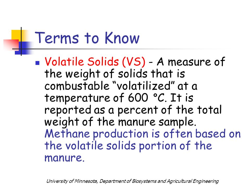 University of Minnesota, Department of Biosystems and Agricultural Engineering Terms to Know Volatile Solids (VS) - A measure of the weight of solids that is combustable volatilized at a temperature of 600 C.