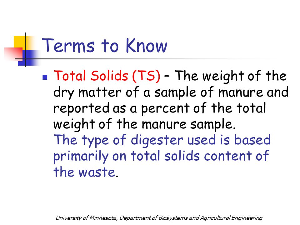 University of Minnesota, Department of Biosystems and Agricultural Engineering Terms to Know Total Solids (TS) – The weight of the dry matter of a sample of manure and reported as a percent of the total weight of the manure sample.