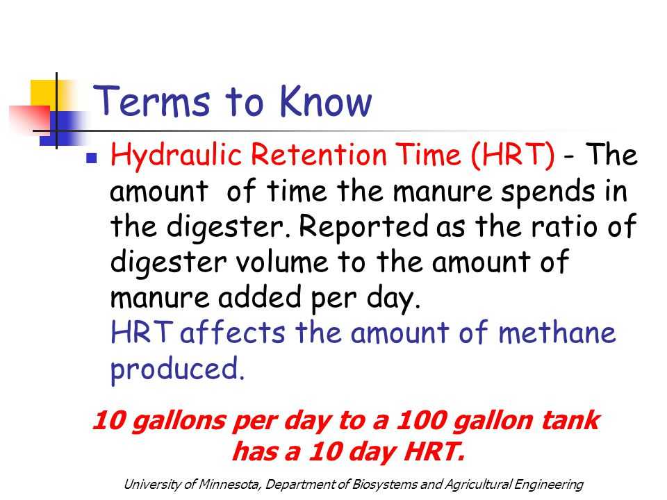 University of Minnesota, Department of Biosystems and Agricultural Engineering Terms to Know Hydraulic Retention Time (HRT) - The amount of time the manure spends in the digester.