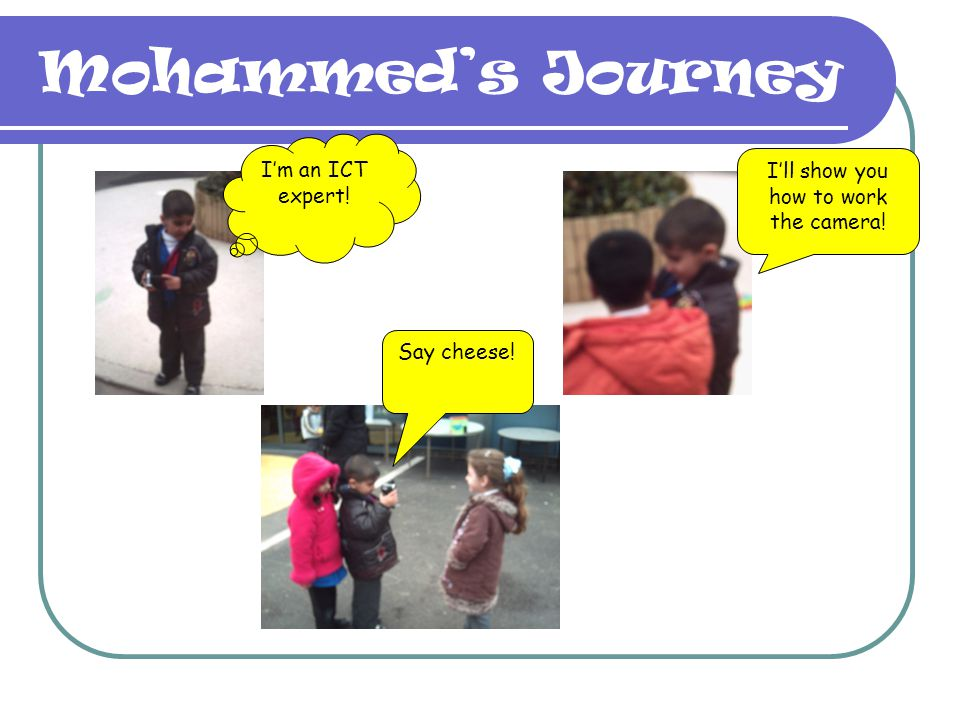 Mohammeds Journey Im an ICT expert! Ill show you how to work the camera! Say cheese!